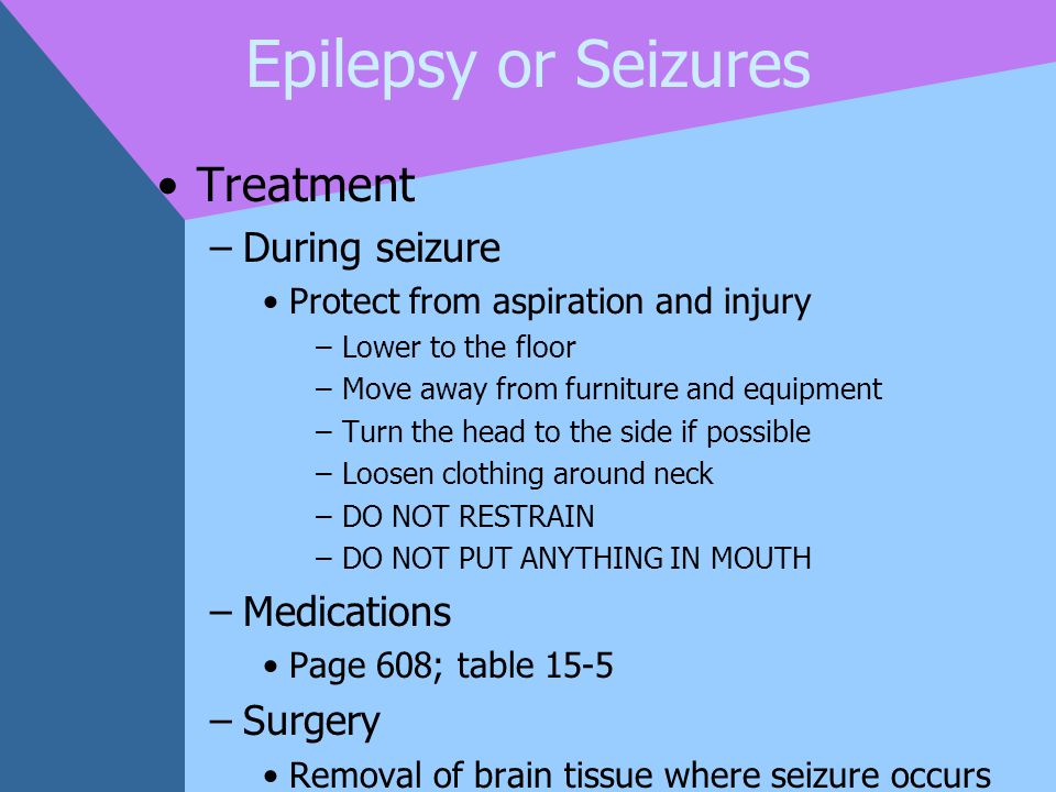 Epilepsy or Seizures Treatment –During seizure Protect from aspiration and injury –Lower to the floor –Move away from furniture and equipment –Turn th