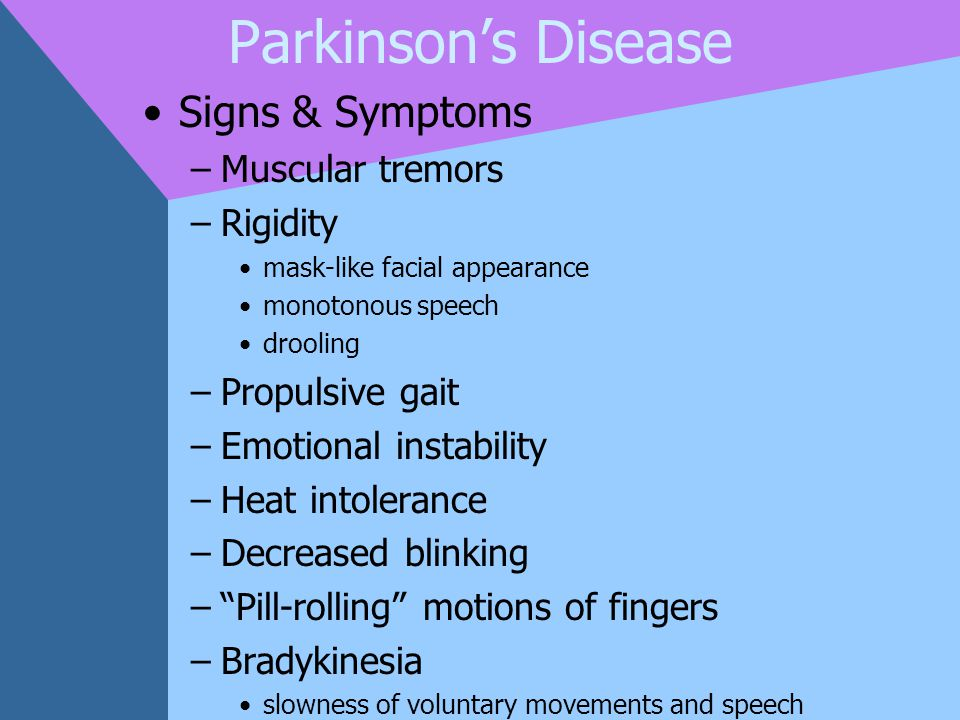 Parkinson's Disease Signs & Symptoms –Muscular tremors –Rigidity mask-like facial appearance monotonous speech drooling –Propulsive gait –Emotional in