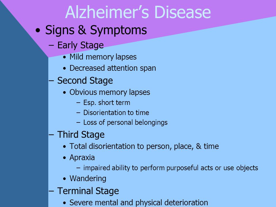 Alzheimer's Disease Signs & Symptoms –Early Stage Mild memory lapses Decreased attention span –Second Stage Obvious memory lapses –Esp. short term –Di