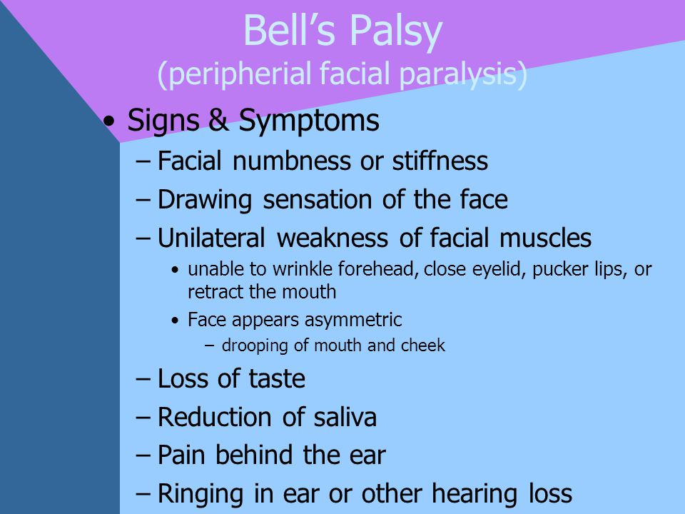 Bell's Palsy (peripherial facial paralysis) Signs & Symptoms –Facial numbness or stiffness –Drawing sensation of the face –Unilateral weakness of faci