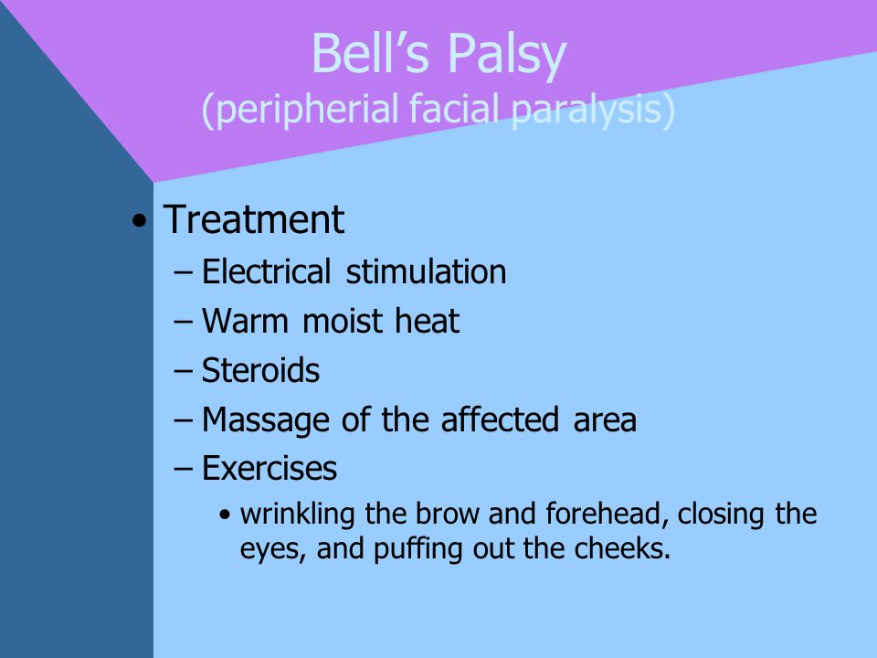 Bell's Palsy (peripherial facial paralysis) Treatment –Electrical stimulation –Warm moist heat –Steroids –Massage of the affected area –Exercises wrin