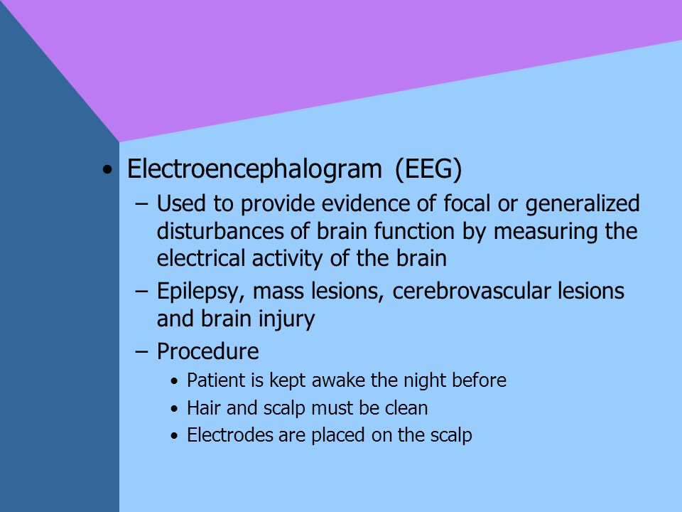 Electroencephalogram (EEG) –Used to provide evidence of focal or generalized disturbances of brain function by measuring the electrical activity of th