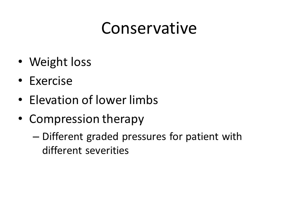 Conservative Weight loss Exercise Elevation of lower limbs Compression therapy – Different graded pressures for patient with different severities