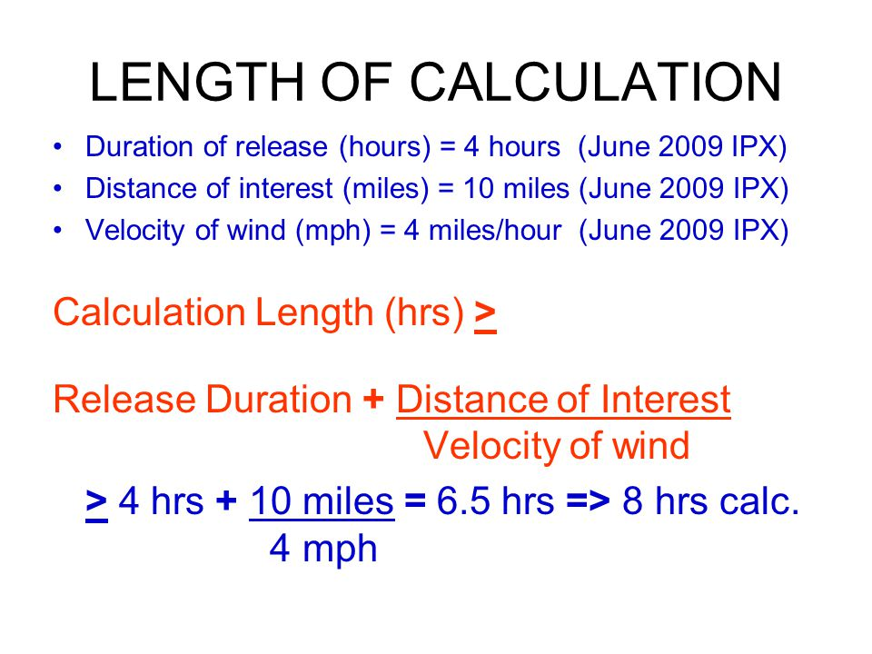 LENGTH OF CALCULATION Duration of release (hours) = 4 hours (June 2009 IPX) Distance of interest (miles) = 10 miles (June 2009 IPX) Velocity of wind (