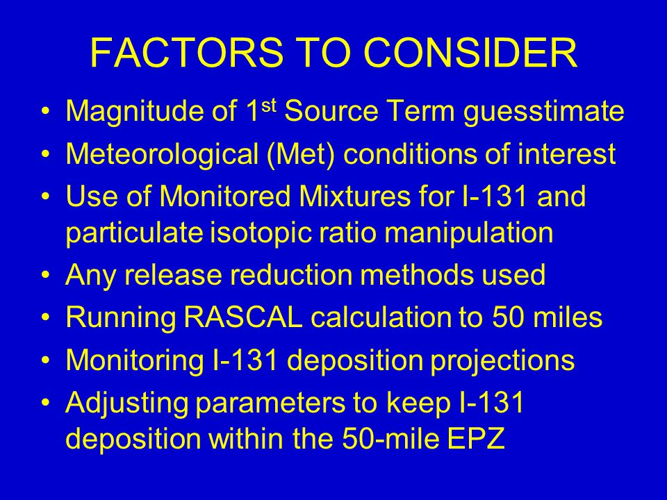 FACTORS TO CONSIDER Magnitude of 1 st Source Term guesstimate Meteorological (Met) conditions of interest Use of Monitored Mixtures for I-131 and particulate isotopic ratio manipulation Any release reduction methods used Running RASCAL calculation to 50 miles Monitoring I-131 deposition projections Adjusting parameters to keep I-131 deposition within the 50-mile EPZ