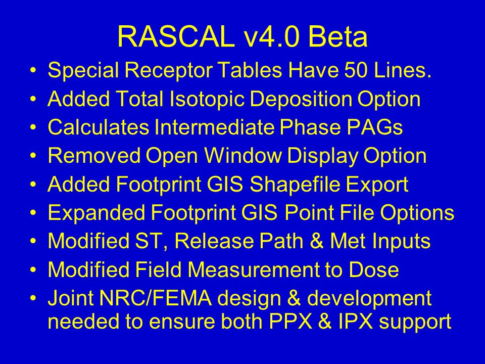 RASCAL v4.0 Beta Special Receptor Tables Have 50 Lines. Added Total Isotopic Deposition Option Calculates Intermediate Phase PAGs Removed Open Window