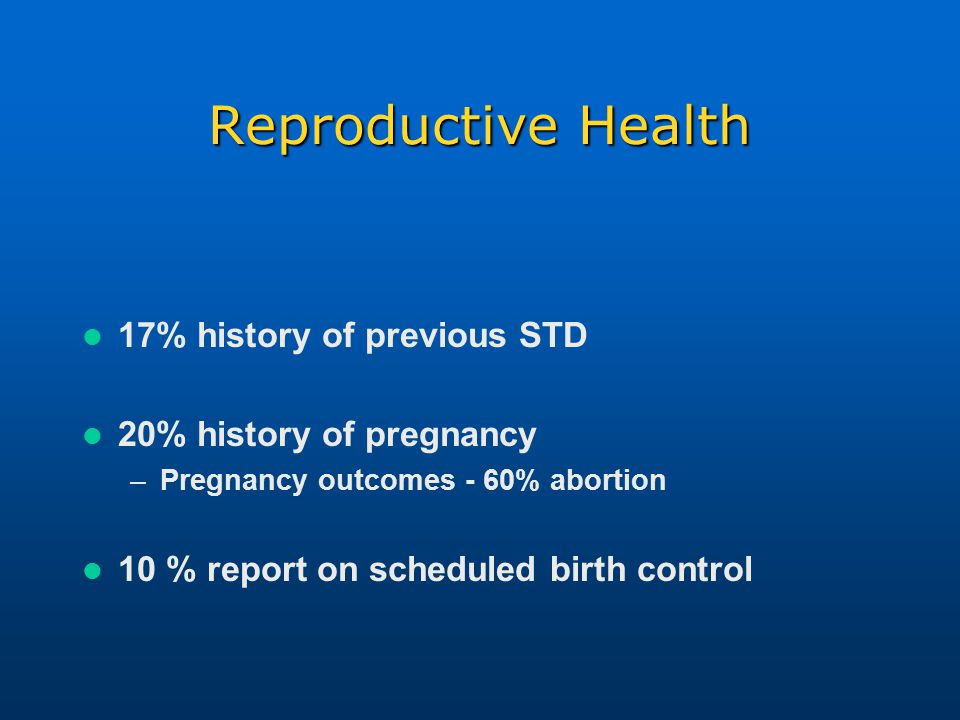 Reproductive Health 17% history of previous STD 20% history of pregnancy –Pregnancy outcomes - 60% abortion 10 % report on scheduled birth control