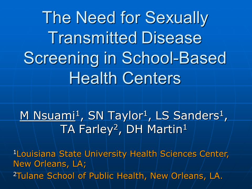 The Need for Sexually Transmitted Disease Screening in School-Based Health Centers M Nsuami 1, SN Taylor 1, LS Sanders 1, TA Farley 2, DH Martin 1 1 Louisiana State University Health Sciences Center, New Orleans, LA; 2 Tulane School of Public Health, New Orleans, LA.