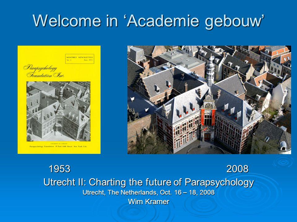 Welcome in 'Academie gebouw' 19532008 Utrecht II: Charting the future of Parapsychology Utrecht, The Netherlands, Oct.