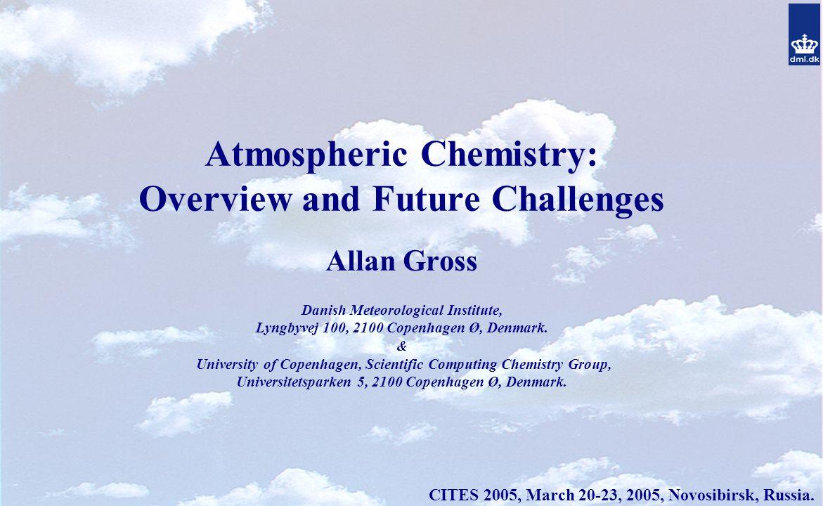 Atmospheric Chemistry: Overview and Future Challenges Allan Gross Danish Meteorological Institute, Lyngbyvej 100, 2100 Copenhagen Ø, Denmark.