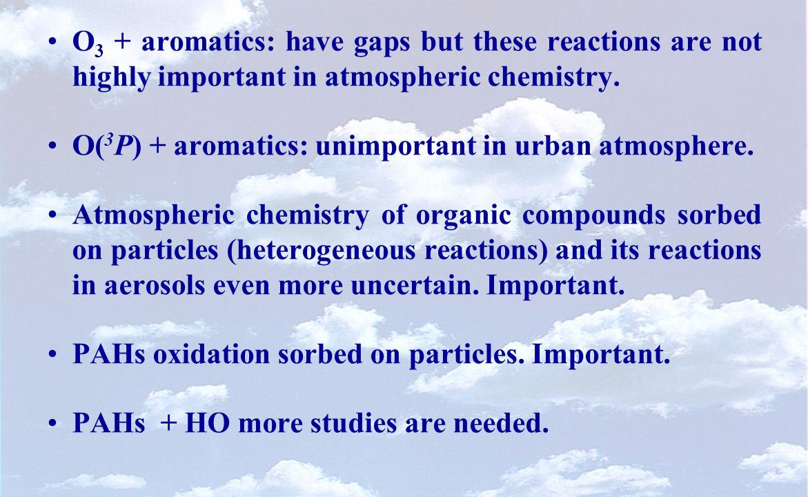 O 3 + aromatics: have gaps but these reactions are not highly important in atmospheric chemistry.