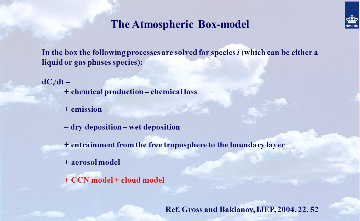 The Atmospheric Box-model In the box the following processes are solved for species i (which can be either a liquid or gas phases species): dC i /dt = + chemical production – chemical loss + emission – dry deposition – wet deposition + entrainment from the free troposphere to the boundary layer + aerosol model + CCN model + cloud model Ref.