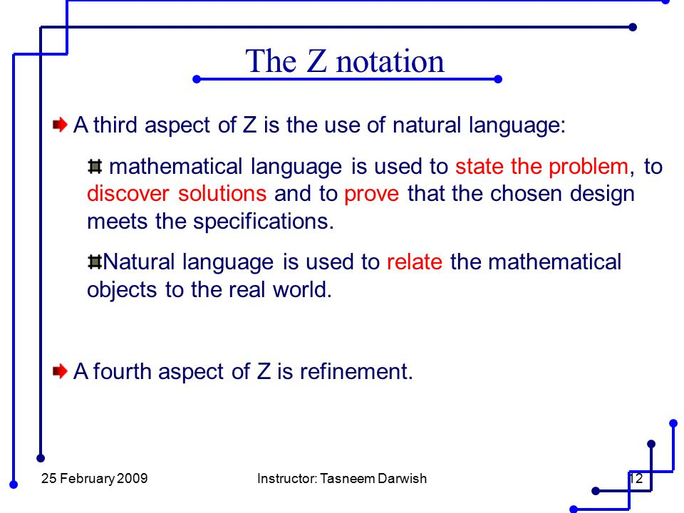 25 February 2009Instructor: Tasneem Darwish12 The Z notation A third aspect of Z is the use of natural language: mathematical language is used to stat