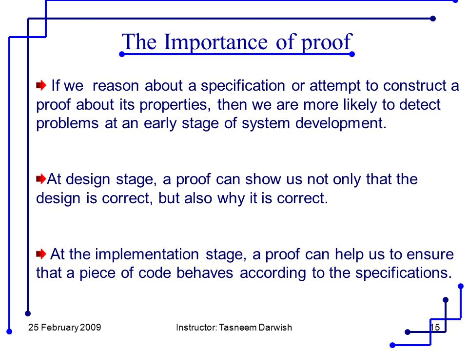 25 February 2009Instructor: Tasneem Darwish15 The Importance of proof If we reason about a specification or attempt to construct a proof about its pro