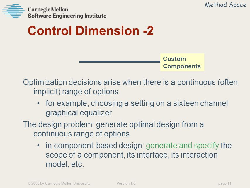 © 2003 by Carnegie Mellon University Version 1.0 page 11 Control Dimension -2 Optimization decisions arise when there is a continuous (often implicit) range of options for example, choosing a setting on a sixteen channel graphical equalizer The design problem: generate optimal design from a continuous range of options in component-based design: generate and specify the scope of a component, its interface, its interaction model, etc.