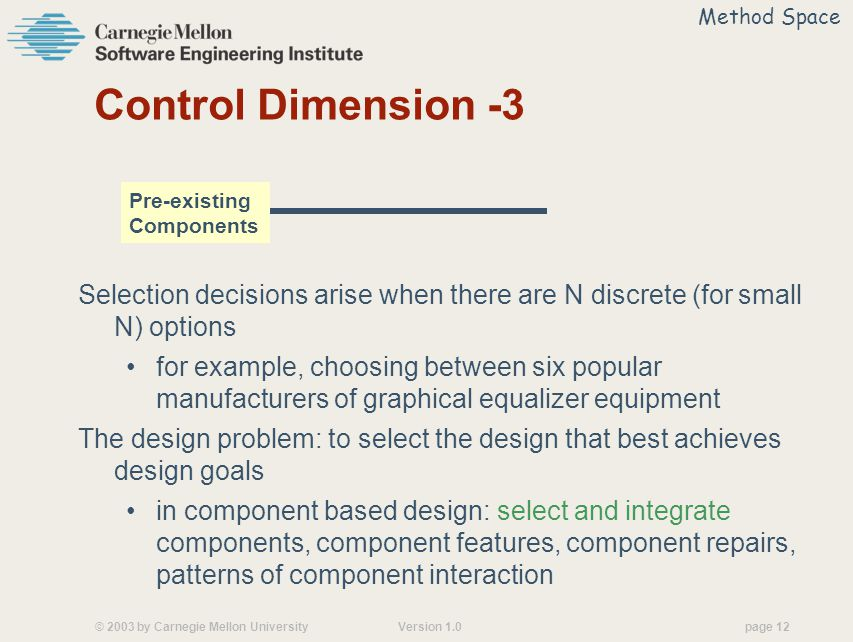 © 2003 by Carnegie Mellon University Version 1.0 page 12 Control Dimension -3 Selection decisions arise when there are N discrete (for small N) options for example, choosing between six popular manufacturers of graphical equalizer equipment The design problem: to select the design that best achieves design goals in component based design: select and integrate components, component features, component repairs, patterns of component interaction Pre-existing Components Method Space
