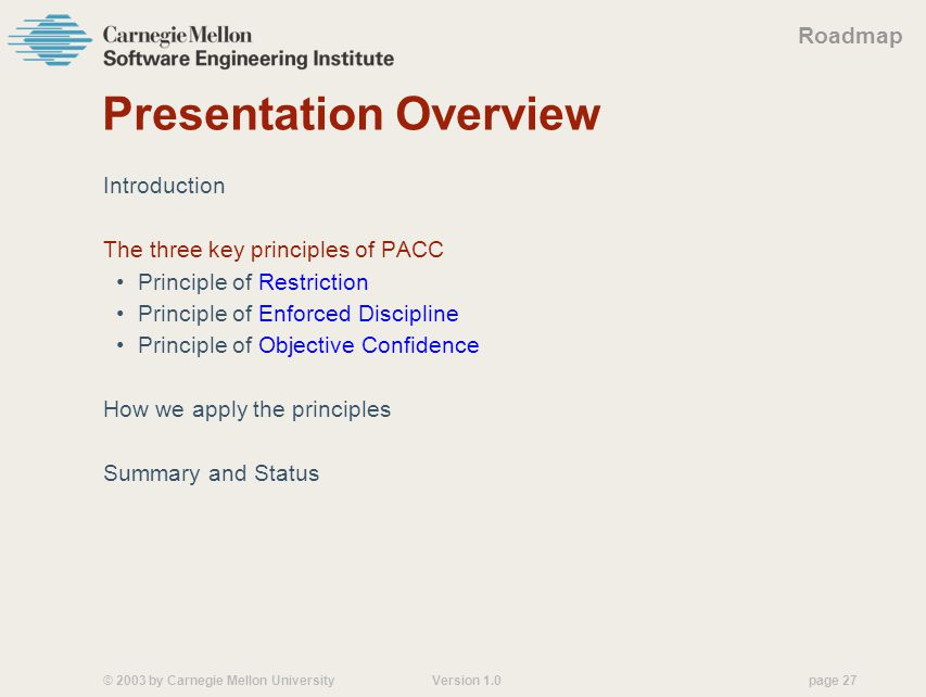 © 2003 by Carnegie Mellon University Version 1.0 page 27 Presentation Overview Introduction The three key principles of PACC Principle of Restriction Principle of Enforced Discipline Principle of Objective Confidence How we apply the principles Summary and Status Roadmap