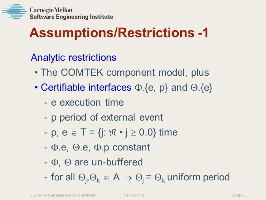 © 2003 by Carnegie Mellon University Version 1.0 page 55 Assumptions/Restrictions -1 Analytic restrictions The COMTEK component model, plus Certifiable interfaces .{e, p} and .{e} -e execution time -p period of external event -p, e  T = {j:  j  0.0} time - .e, .e, .p constant - ,  are un-buffered -for all  j,  k  A   j =  k uniform period