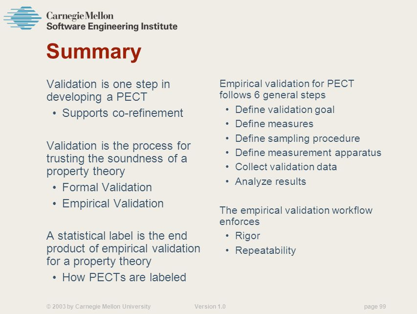 © 2003 by Carnegie Mellon University Version 1.0 page 99 Summary Validation is one step in developing a PECT Supports co-refinement Validation is the process for trusting the soundness of a property theory Formal Validation Empirical Validation A statistical label is the end product of empirical validation for a property theory How PECTs are labeled Empirical validation for PECT follows 6 general steps Define validation goal Define measures Define sampling procedure Define measurement apparatus Collect validation data Analyze results The empirical validation workflow enforces Rigor Repeatability
