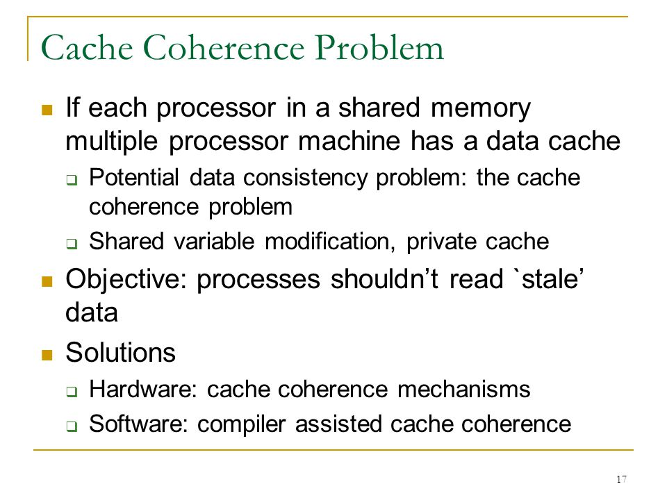 17 Cache Coherence Problem If each processor in a shared memory multiple processor machine has a data cache  Potential data consistency problem: the