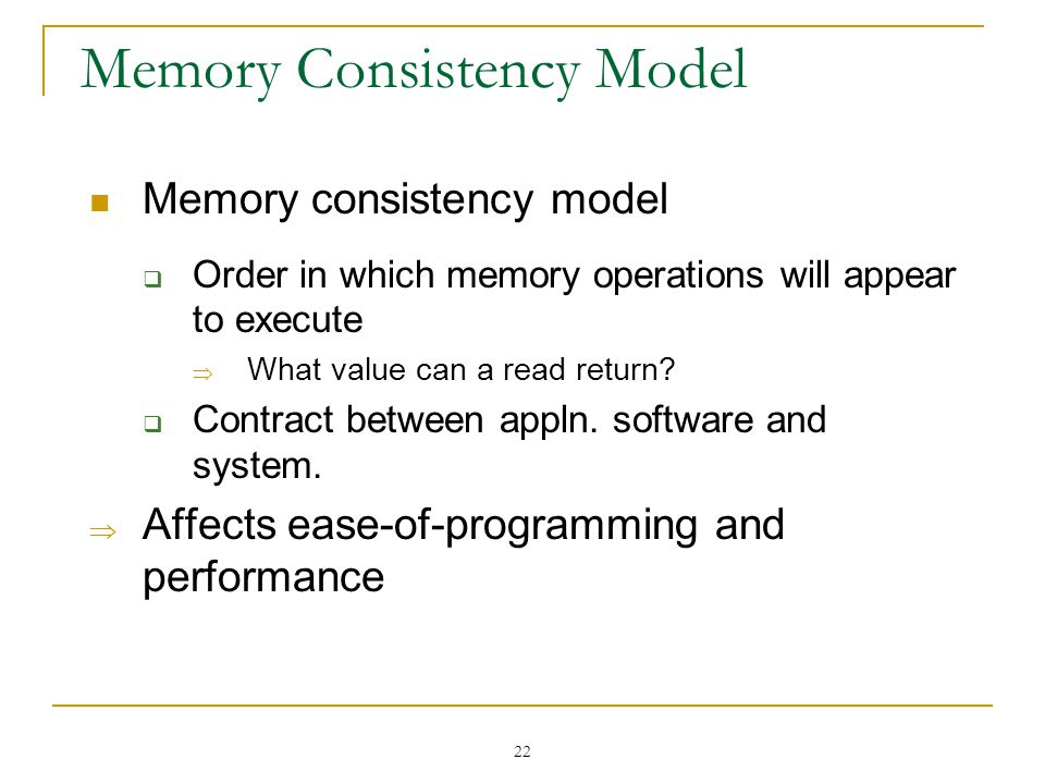22 Memory Consistency Model Memory consistency model  Order in which memory operations will appear to execute  What value can a read return?  Contr