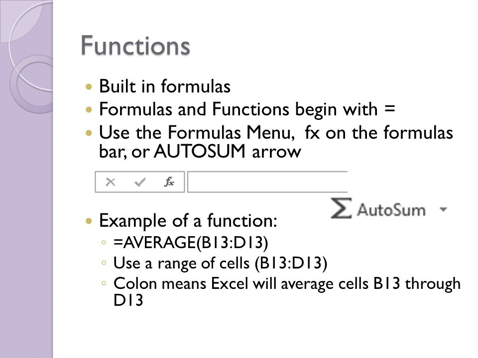 Functions Built in formulas Formulas and Functions begin with = Use the Formulas Menu, fx on the formulas bar, or AUTOSUM arrow Example of a function: ◦ =AVERAGE(B13:D13) ◦ Use a range of cells (B13:D13) ◦ Colon means Excel will average cells B13 through D13