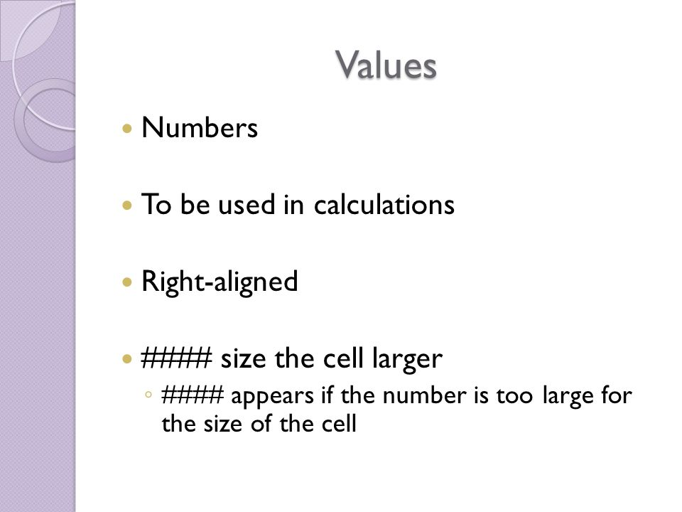 Values Numbers To be used in calculations Right-aligned #### size the cell larger ◦ #### appears if the number is too large for the size of the cell