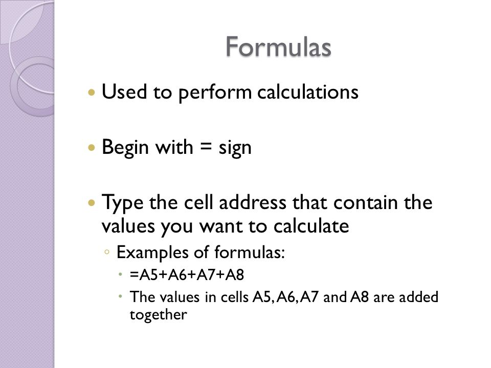 Formulas Used to perform calculations Begin with = sign Type the cell address that contain the values you want to calculate ◦ Examples of formulas:  =A5+A6+A7+A8  The values in cells A5, A6, A7 and A8 are added together