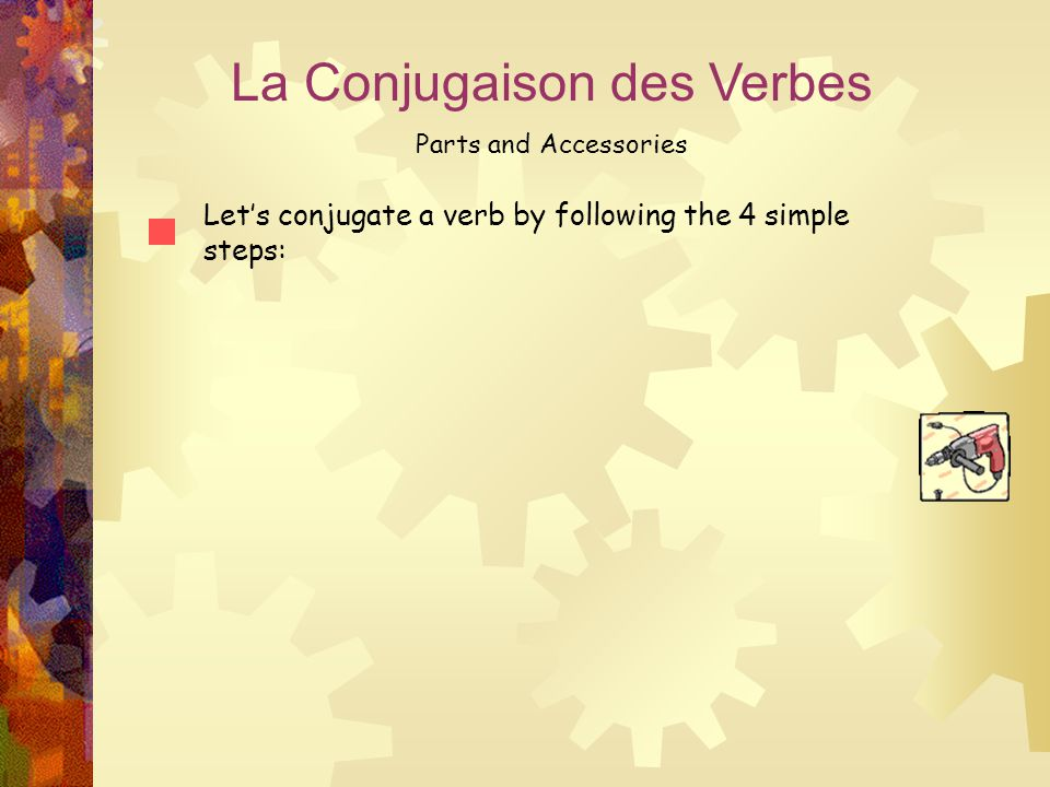 La Conjugaison des Verbes Parts and Accessories Let's conjugate a verb by following the 4 simple steps:
