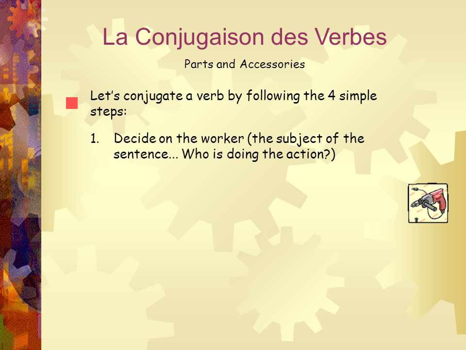 La Conjugaison des Verbes Parts and Accessories Let's conjugate a verb by following the 4 simple steps: 1.Decide on the worker (the subject of the sen