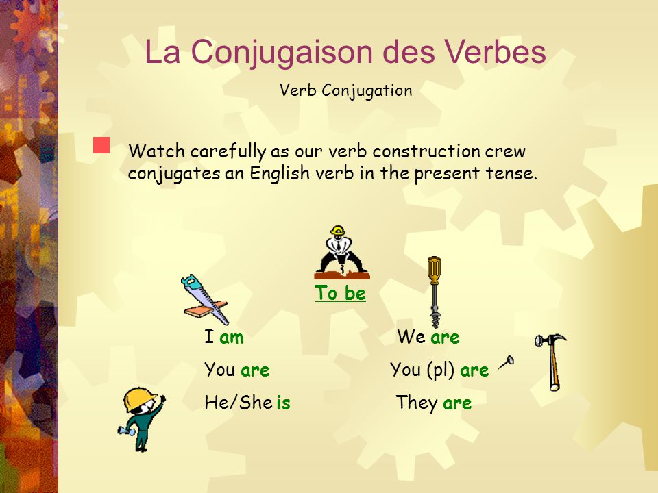 La Conjugaison des Verbes Verb Conjugation Watch carefully as our verb construction crew conjugates an English verb in the present tense. To be I am W