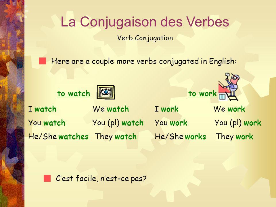 La Conjugaison des Verbes Verb Conjugation Here are a couple more verbs conjugated in English: to watch I watch We watch You watch You (pl) watch He/S