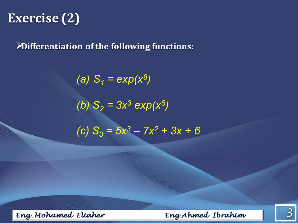 3 3 Eng. Mohamed Eltaher Eng.Ahmed Ibrahim Exercise (2)  Differentiation of the following functions: (a)S 1 = exp(x 8 ) (b) S 2 = 3x 3 exp(x 5 ) (c)
