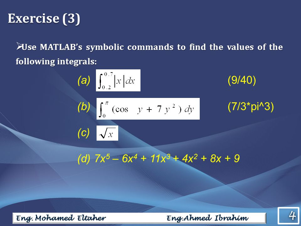 4 4 Eng. Mohamed Eltaher Eng.Ahmed Ibrahim Exercise (3)  Use MATLAB's symbolic commands to find the values of the following integrals: (a) (9/40) (b)