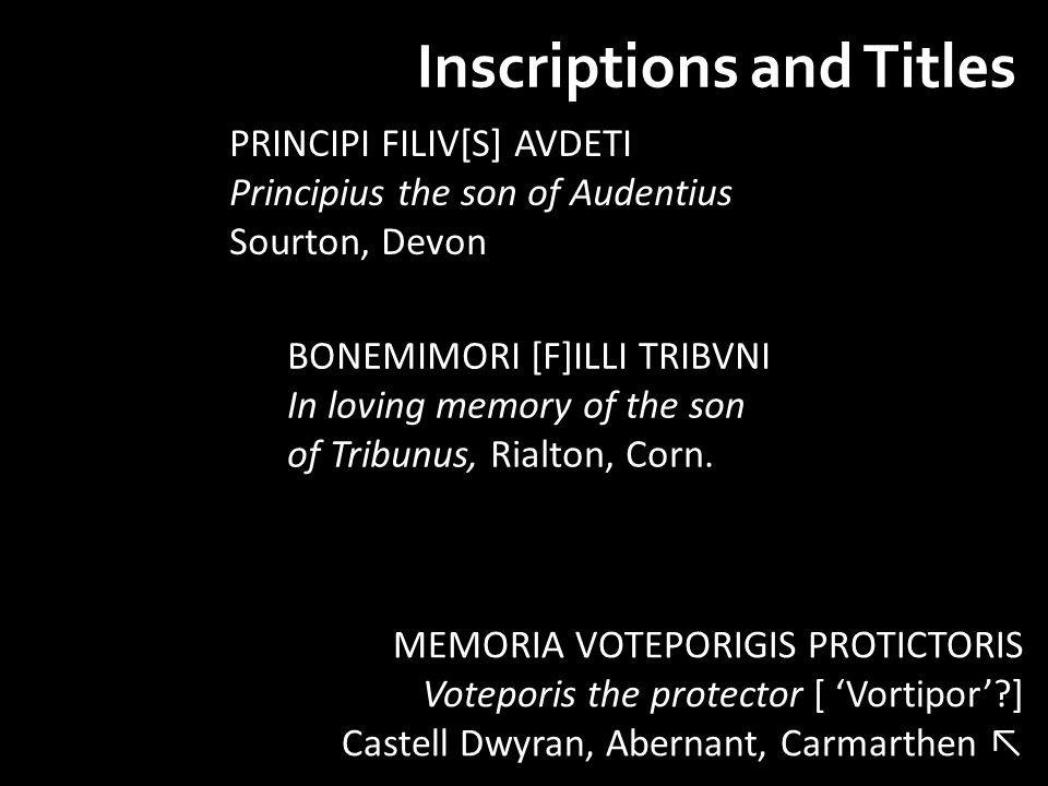 Inscriptions and Titles MEMORIA VOTEPORIGIS PROTICTORIS Voteporis the protector [ 'Vortipor' ] Castell Dwyran, Abernant, Carmarthen ↖ PRINCIPI FILIV[S] AVDETI Principius the son of Audentius Sourton, Devon BONEMIMORI [F]ILLI TRIBVNI In loving memory of the son of Tribunus, Rialton, Corn.