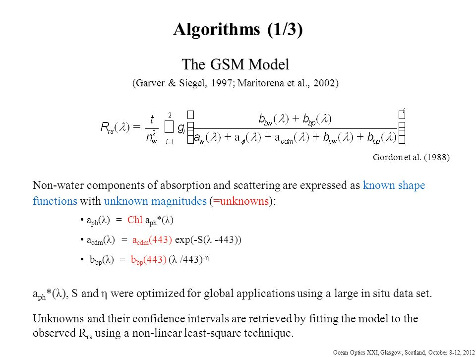 Ocean Optics XXI, Glasgow, Scotland, October 8-12, 2012 Algorithms (1/3) The GSM Model (Garver & Siegel, 1997; Maritorena et al., 2002) Gordon et al.