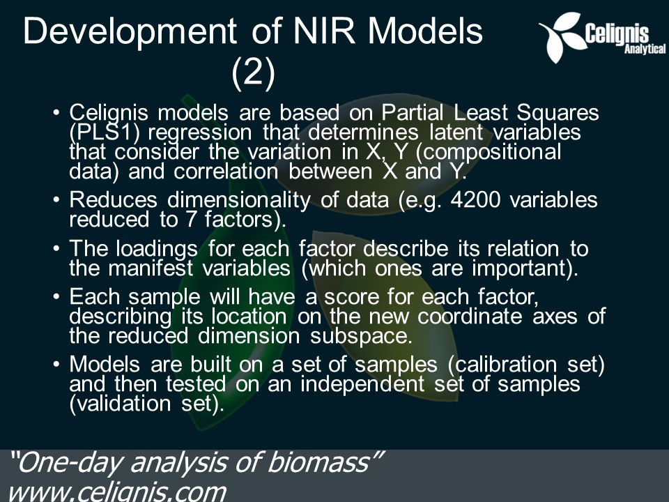 Development of NIR Models (2) Celignis models are based on Partial Least Squares (PLS1) regression that determines latent variables that consider the variation in X, Y (compositional data) and correlation between X and Y.