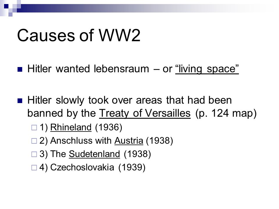 "Causes of WW2 Hitler wanted lebensraum – or ""living space"" Hitler slowly took over areas that had been banned by the Treaty of Versailles (p. 124 map)"