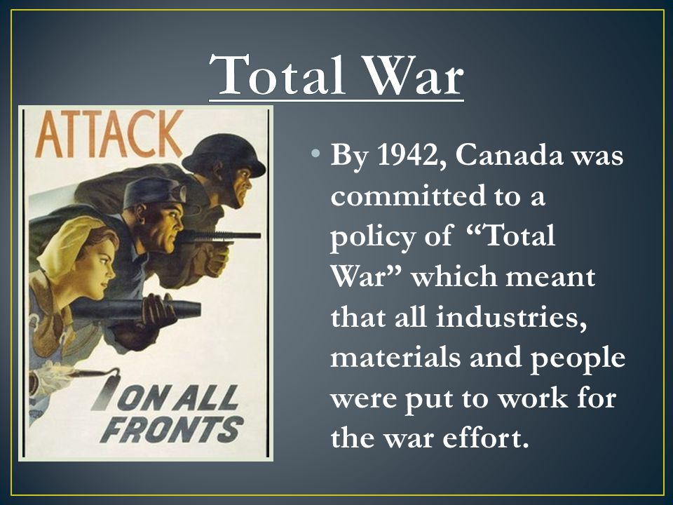 By 1942, Canada was committed to a policy of Total War which meant that all industries, materials and people were put to work for the war effort.