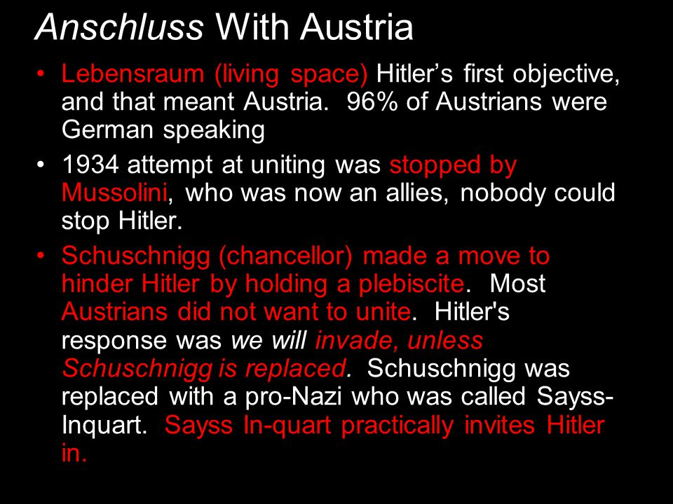 Anschluss With Austria Lebensraum (living space) Hitler's first objective, and that meant Austria. 96% of Austrians were German speaking 1934 attempt