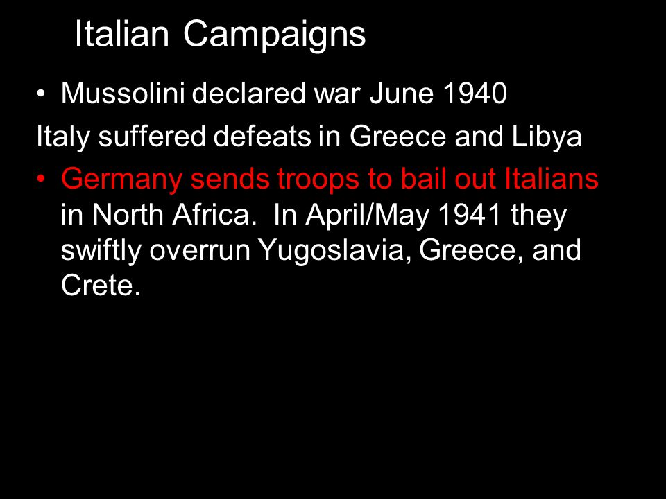 Mussolini declared war June 1940 Italy suffered defeats in Greece and Libya Germany sends troops to bail out Italians in North Africa. In April/May 19