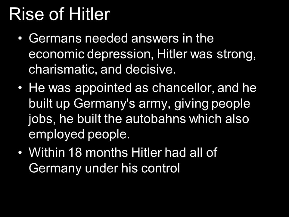Rise of Hitler Germans needed answers in the economic depression, Hitler was strong, charismatic, and decisive. He was appointed as chancellor, and he