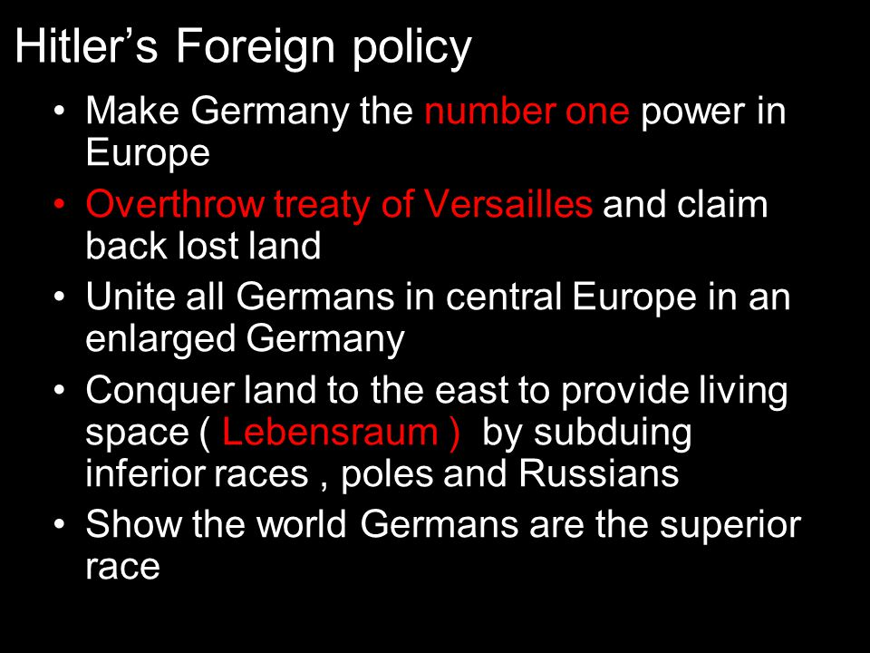 Hitler's Foreign policy Make Germany the number one power in Europe Overthrow treaty of Versailles and claim back lost land Unite all Germans in centr