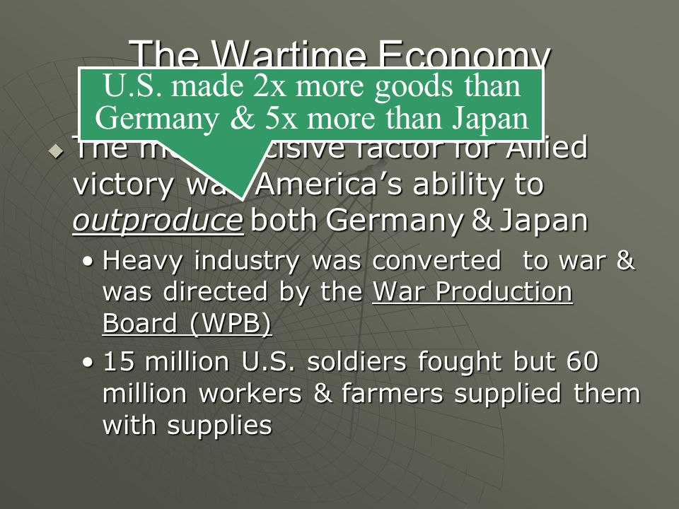 The Wartime Economy  The most decisive factor for Allied victory was America's ability to outproduce both Germany & Japan Heavy industry was converted to war & was directed by the War Production Board (WPB)Heavy industry was converted to war & was directed by the War Production Board (WPB) 15 million U.S.