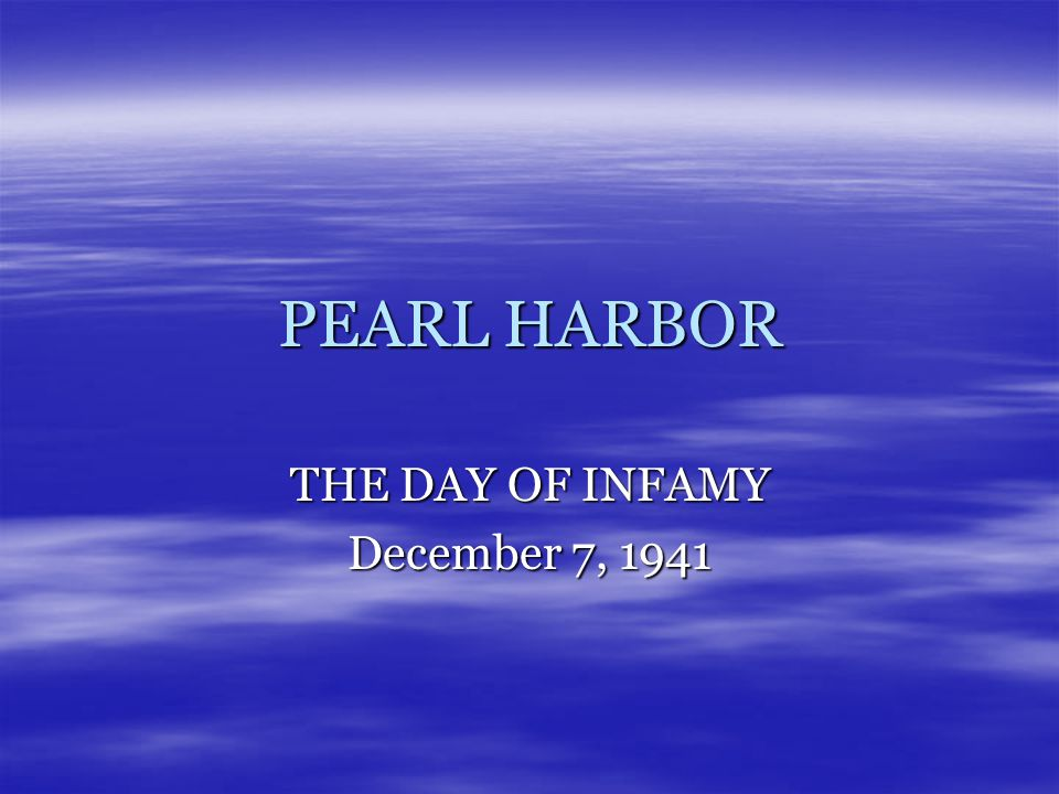 PEARL HARBOR THE DAY OF INFAMY December 7, 1941