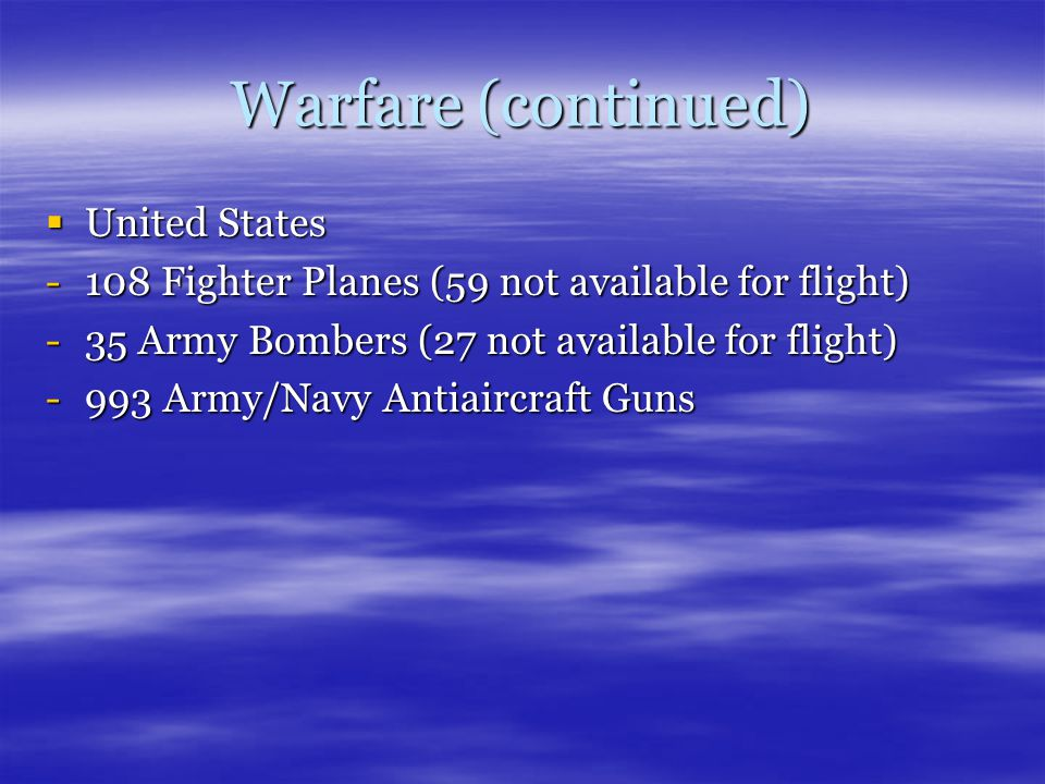 Warfare (continued)  United States -108 Fighter Planes (59 not available for flight) -35 Army Bombers (27 not available for flight) -993 Army/Navy Antiaircraft Guns