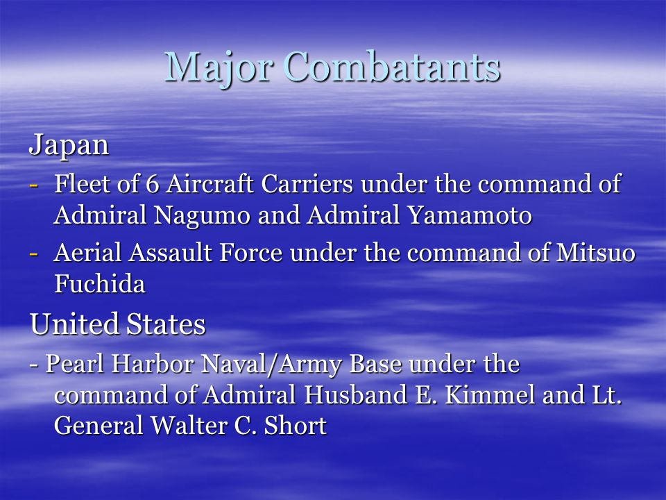 Major Combatants Japan -Fleet of 6 Aircraft Carriers under the command of Admiral Nagumo and Admiral Yamamoto -Aerial Assault Force under the command of Mitsuo Fuchida United States - Pearl Harbor Naval/Army Base under the command of Admiral Husband E.