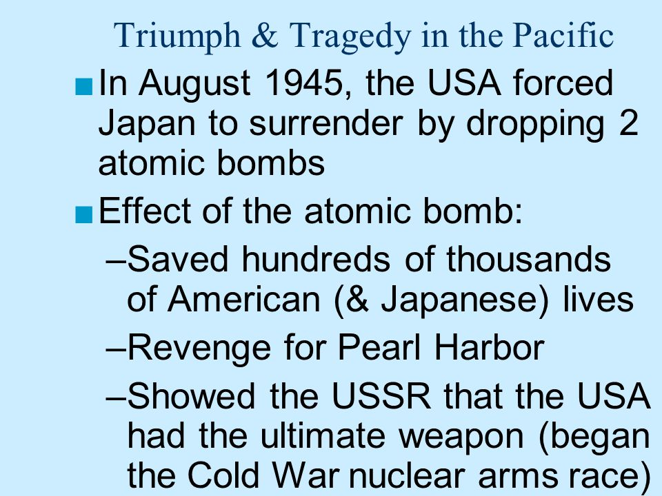 Triumph & Tragedy in the Pacific ■In August 1945, the USA forced Japan to surrender by dropping 2 atomic bombs ■Effect of the atomic bomb: –Saved hundreds of thousands of American (& Japanese) lives –Revenge for Pearl Harbor –Showed the USSR that the USA had the ultimate weapon (began the Cold War nuclear arms race)