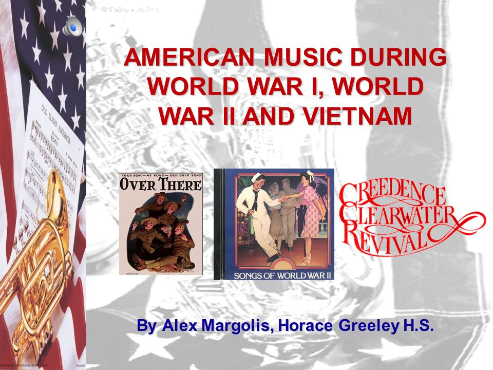 AMERICAN MUSIC DURING WORLD WAR I, WORLD WAR II AND VIETNAM By Alex Margolis, Horace Greeley H.S.