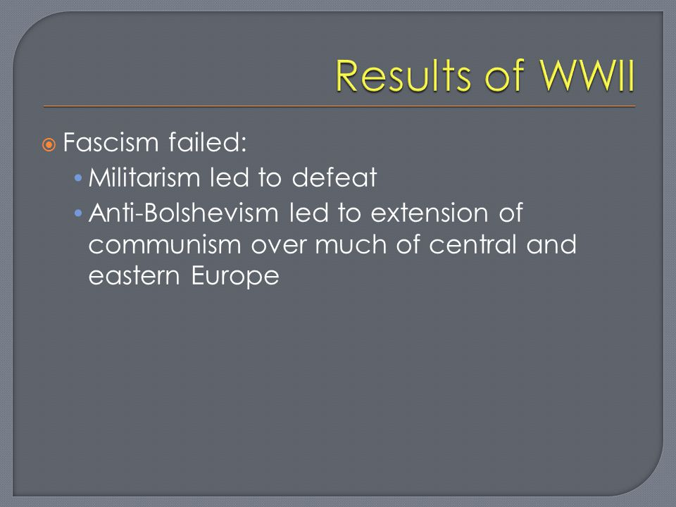  Fascism failed: Militarism led to defeat Anti-Bolshevism led to extension of communism over much of central and eastern Europe